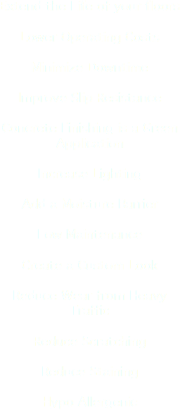 Extend the Life of your floors Lower Operating Costs Minimize Downtime Improve Slip Resistance Concrete Finishing is a Green Application Increase Lighting Add a Moisture Barrier Low Maintenance Create a Custom Look Reduce Wear from Heavy Traffic Reduce Scratching Reduce Staining Hypo Allergenic